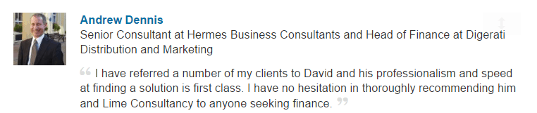 I have referred a number of my clients to David and his professionalism and speed at finding a solution is first class. I have no hesitation in thoroughly recommending him and Lime Consultancy to anyone seeking finance