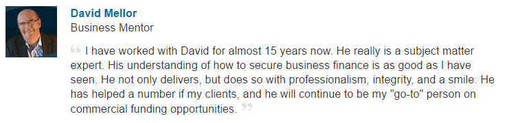 "I have worked with David for almost 15 years now. He really is a subject matter expert. His understanding of how to secure business finance is as good as I have seen. He not only delivers, but does so with professionalism, integrity, and a smile. He has helped a number if my clients, and he will continue to be my ""go-to"" person on commercial funding opportunities."