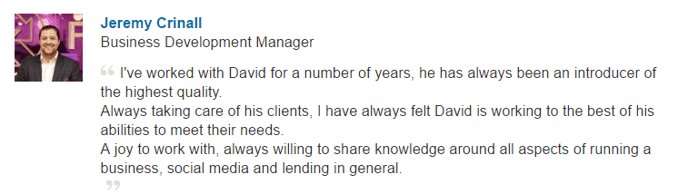 I've worked with David for a number of years, he has always been an introducer of the highest quality. Always taking care of his clients, I have always felt David is working to the best of his abilities to meet their needs. A joy to work with, always willing to share knowledge around all aspects of running a business, social media and lending in general.