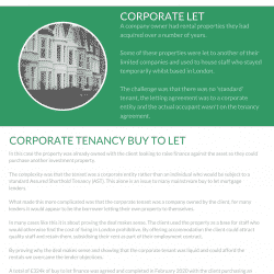 n this case the property was already owned with the client looking to raise finance against the asset so they could purchase another investment property. The complexity was that the tenant was a corporate entity rather than an individual who would be subject to a standard Assured Shorthold Tenancy (AST). This alone is an issue to many mainstream buy to let mortgage lenders. What made this more complicated was that the corporate tenant was a company owned by the client, for many lenders it would appear to be the borrower letting their own property to themselves. In many cases like this it is about proving the deal makes sense. The client used the property as a base for staff who would otherwise find the cost of living in London prohibitive. By offering accommodation the client could attract quality staff and retain them, subsidising their rent as part of their employment contract. By proving why the deal makes sense and showing that the corporate tenant was liquid and could afford the rentals we overcame the lender objections. A total of £324k of buy to let finance was agreed and completed in February 2020 with the client purchasing an additional property for the same purpose afterwards.
