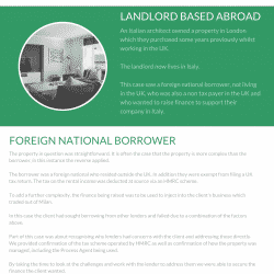 he property in question was straightforward. It is often the case that the property is more complex than the borrower, in this instance the reverse applied. The borrower was a foreign national who resided outside the UK. In addition they were exempt from filing a UK tax return. The tax on the rental income was deducted at source via an HMRC scheme. To add a further complexity, the finance being raised was to be used to inject into the client's business which traded out of Milan. In this case the client had sought borrowing from other lenders and failed due to a combination of the factors above. Part of this case was about recognising why lenders had concerns with the client and addressing those directly. We provided confirmation of the tax scheme operated by HMRC as well as confirmation of how the property was managed, including the Process Agent being used. By taking the time to look at the challenges and work with the lender to address them we were able to secure the finance the client wanted. A loan of £360k was agreed in August 2020
